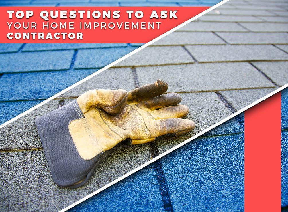 What To Ask Your Contractor: Top Questions To Ask Your Home Improvement Contractor